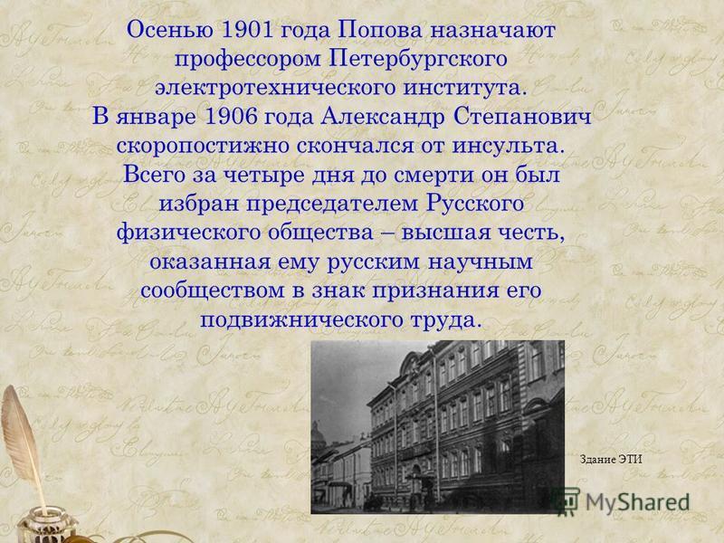 Осенью 1901 года Попова назначают профессором Петербургского электротехнического института. В январе 1906 года Александр Степанович скоропостижно скончался от инсульта. Всего за четыре дня до смерти он был избран председателем Русского физического об