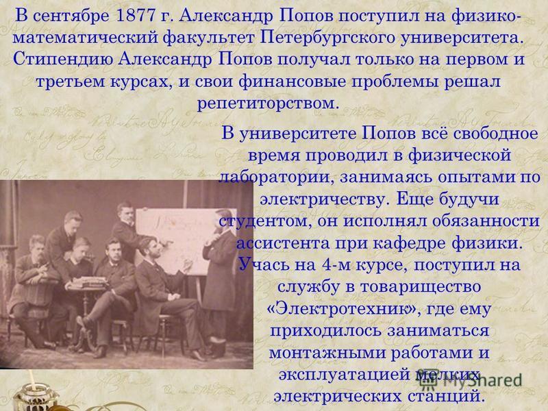 В сентябре 1877 г. Александр Попов поступил на физико- математический факультет Петербургского университета. Стипендию Александр Попов получал только на первом и третьем курсах, и свои финансовые проблемы решал репетиторством. В университете Попов вс