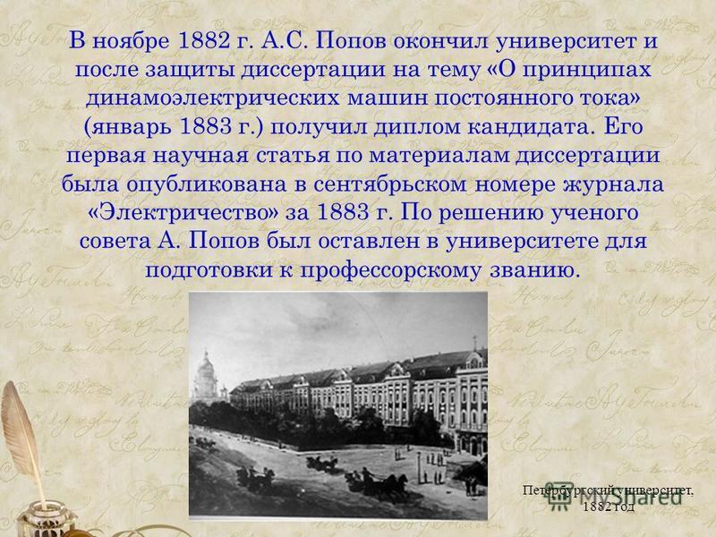 В ноябре 1882 г. А.С. Попов окончил университет и после защиты диссертации на тему «О принципах динамоэлектрических машин постоянного тока» (январь 1883 г.) получил диплом кандидата. Его первая научная статья по материалам диссертации была опубликова