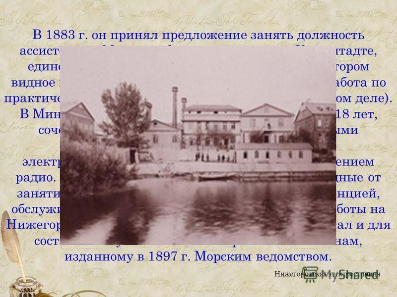 В 1883 г. он принял предложение занять должность ассистента в Минном офицерском классе в Кронштадте, единственном в России учебном заведении, в котором видное место занимала электротехника и велась работа по практическому применению электричества (в