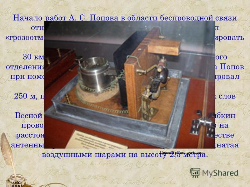 Начало работ А. С. Попова в области беспроводной связи относится к 1889 г. К началу 1895 Попов создал «грозоотметчик», который позволял надежно регистрировать приближение грозы на расстоянии до 30 км. 12 (24) марта 1896 на заседании физического отдел