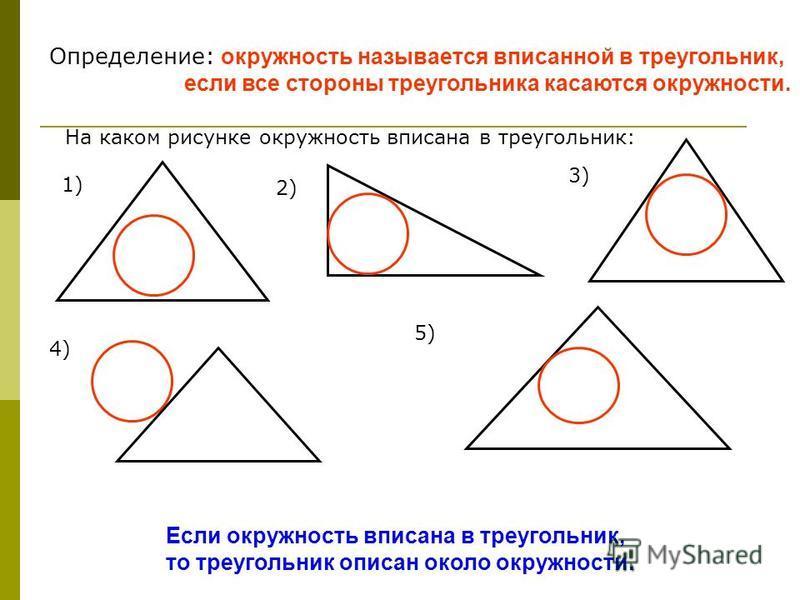 Определение: окружность называется вписанной в треугольник, если все стороны треугольника касаются окружности. На каком рисунке окружность вписана в треугольник: 1) 2) 3) 4) 5) Если окружность вписана в треугольник, то треугольник описан около окружн