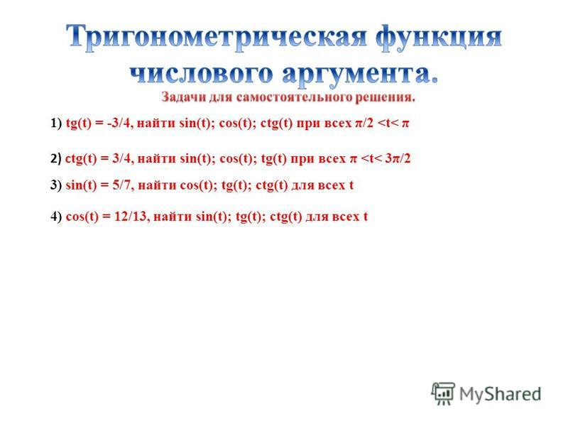 1) tg(t) = -3/4, найти sin(t); cos(t); ctg(t) при всех π/2 <t< π 2) с tg(t) = 3/4, найти sin(t); cos(t); tg(t) при всех π <t< 3π/2 3) sin(t) = 5/7, найти cos(t); tg(t); ctg(t) для всех t 4) cos(t) = 12/13, найти sin(t); tg(t); ctg(t) для всех t