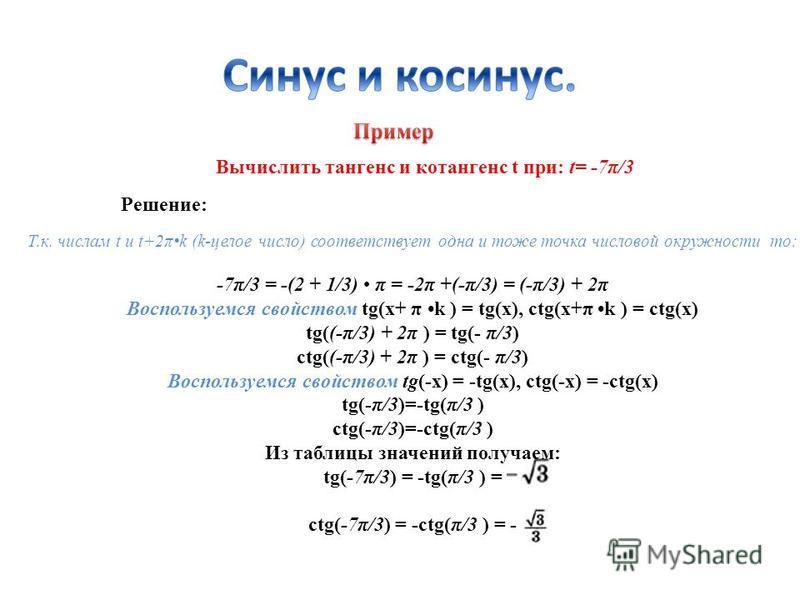 Решение: Вычислить тангенс и котангенс t при: t= -7π/3 Т.к. числам t и t+2πk (k-целое число) соответствует одна и тоже точка числовой окружности то: -7π/3 = -(2 + 1/3) π = -2π +(-π/3) = (-π/3) + 2π Воспользуемся свойством tg(x+ π k ) = tg(x), ctg(x+π