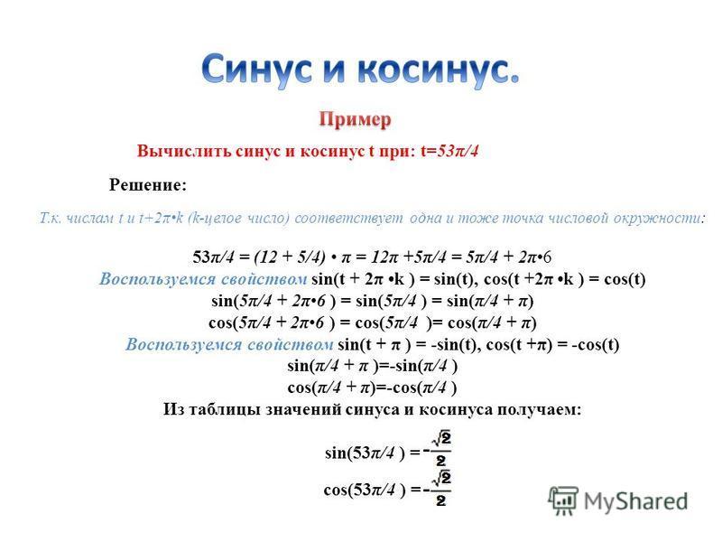 Вычислить синус и косинус t при: t=53π/4 Решение: Т.к. числам t и t+2πk (k-целое число) соответствует одна и тоже точка числовой окружности: 53π/4 = (12 + 5/4) π = 12π +5π/4 = 5π/4 + 2π6 Воспользуемся свойством sin(t + 2π k ) = sin(t), cos(t +2π k )