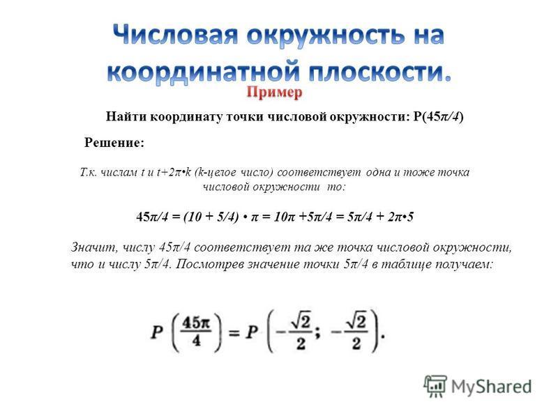 Найти координату точки числовой окружности: Р(45π/4) Решение: Т.к. числам t и t+2πk (k-целое число) соответствует одна и тоже точка числовой окружности то: 45π/4 = (10 + 5/4) π = 10π +5π/4 = 5π/4 + 2π5 Значит, числу 45π/4 соответствует та же точка чи