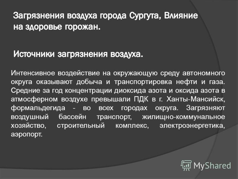 Интенсивное воздействие на окружающую среду автономного округа оказывают добыча и транспортировка нефти и газа. Средние за год концентрации диоксида азота и оксида азота в атмосферном воздухе превышали ПДК в г. Ханты-Мансийск, формальдегида - во всех
