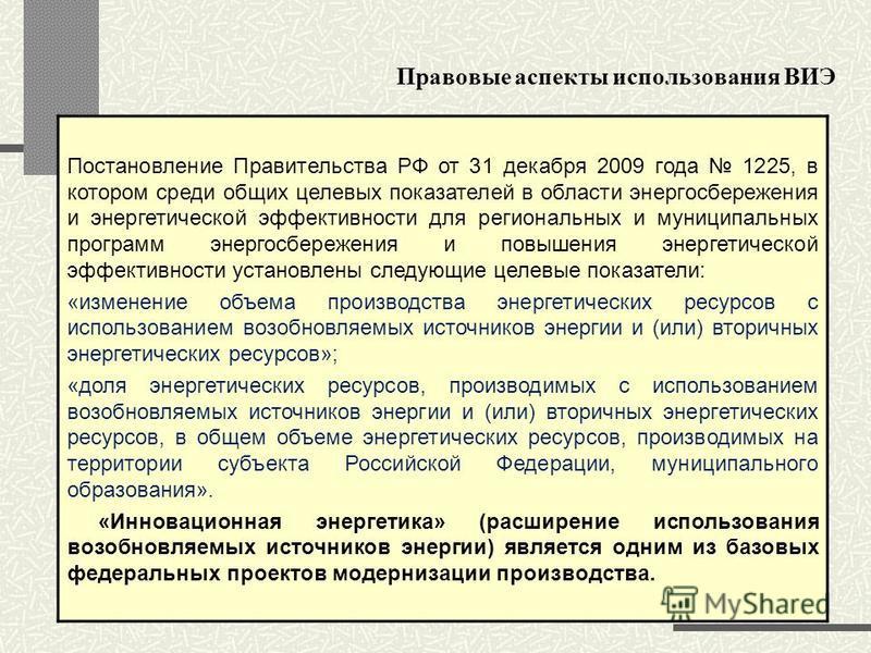 Правовые аспекты использования ВИЭ Постановление Правительства РФ от 31 декабря 2009 года 1225, в котором среди общих целевых показателей в области энергосбережения и энергетической эффективности для региональных и муниципальных программ энергосбереж