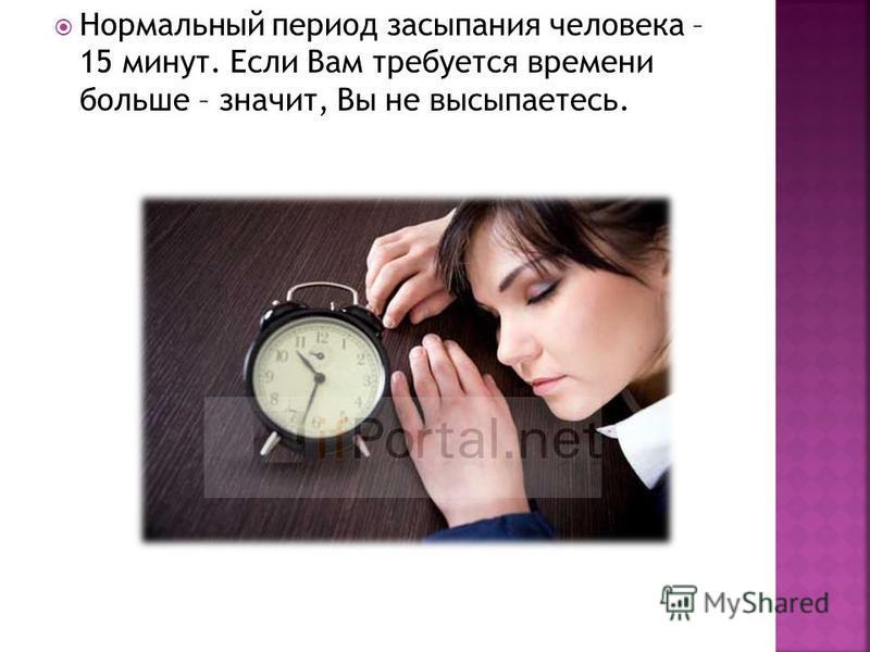 Нормальный период засыпания человека – 15 минут. Если Вам требуется времени больше – значит, Вы не высыпаетесь.