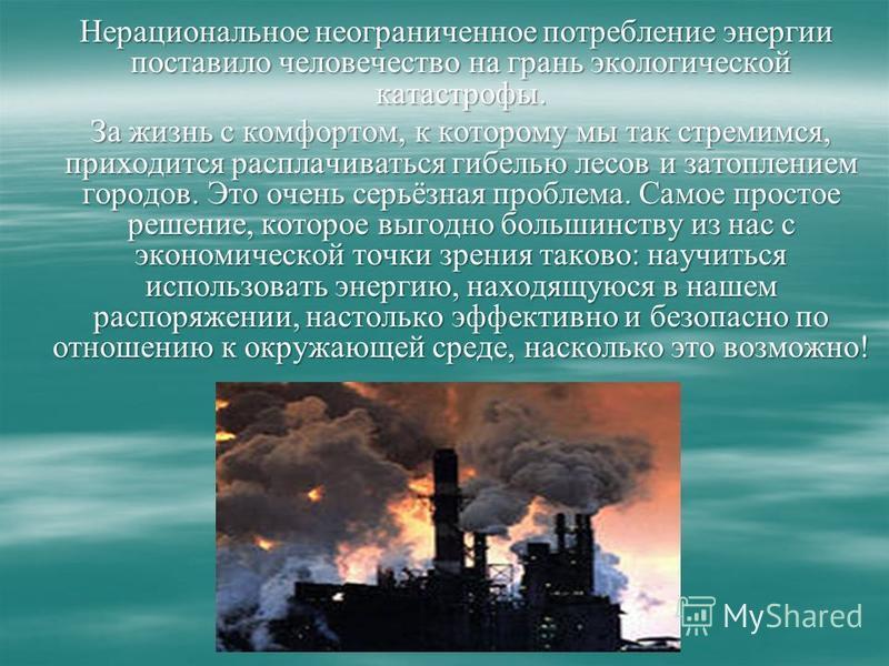 Нерациональное неограниченное потребление энергии поставило человечество на грань экологической катастрофы. Нерациональное неограниченное потребление энергии поставило человечество на грань экологической катастрофы. За жизнь с комфортом, к которому м