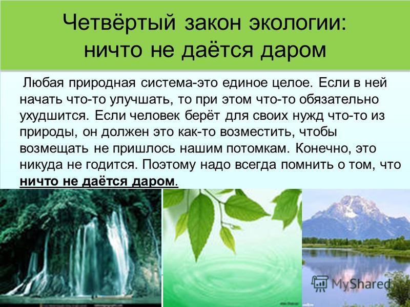 Четвёртый закон экологии: ничто не даётся даром Любая природная система-это единое целое. Если в ней начать что-то улучшать, то при этом что-то обязательно ухудшится. Если человек берёт для своих нужд что-то из природы, он должен это как-то возместит