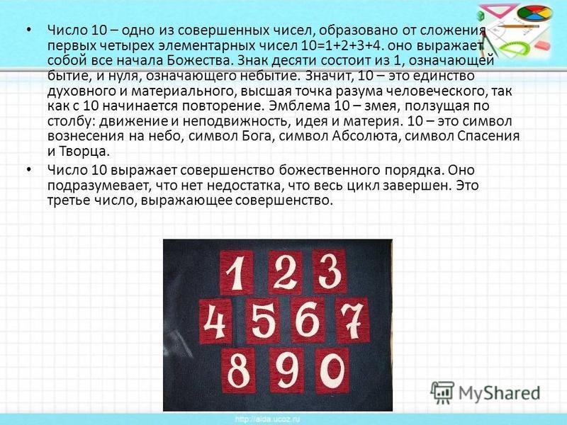 Число 10 – одно из совершенных чисел, образовано от сложения первых четырех элементарных чисел 10=1+2+3+4. оно выражает собой все начала Божества. Знак десяти состоит из 1, означающей бытие, и нуля, означающего небытие. Значит, 10 – это единство духо