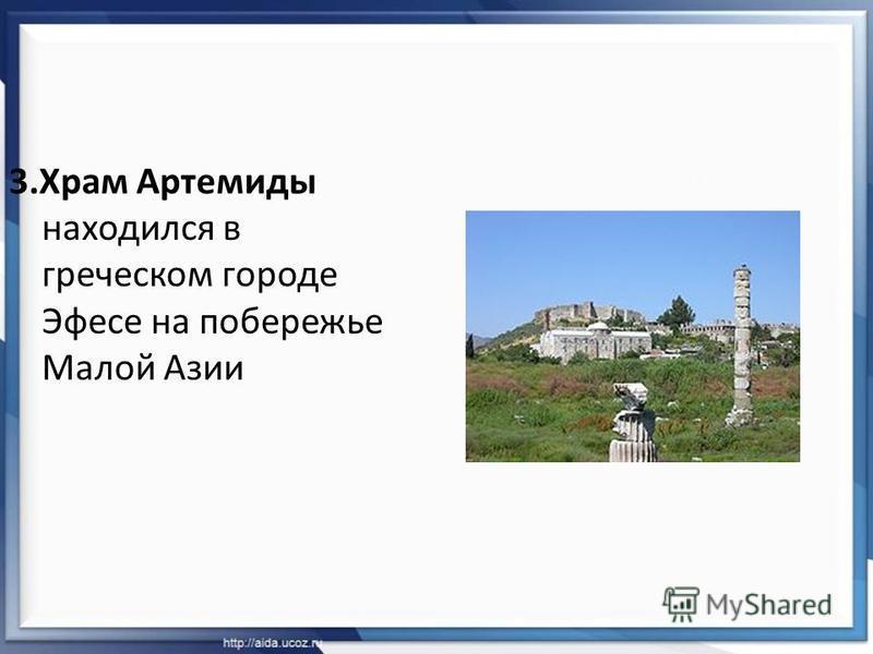 3. Храм Артемидо находился в греческом городе Эфесе на побережье Малой Азии