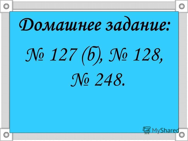 Домашнее задание: 127 (б), 128, 248.