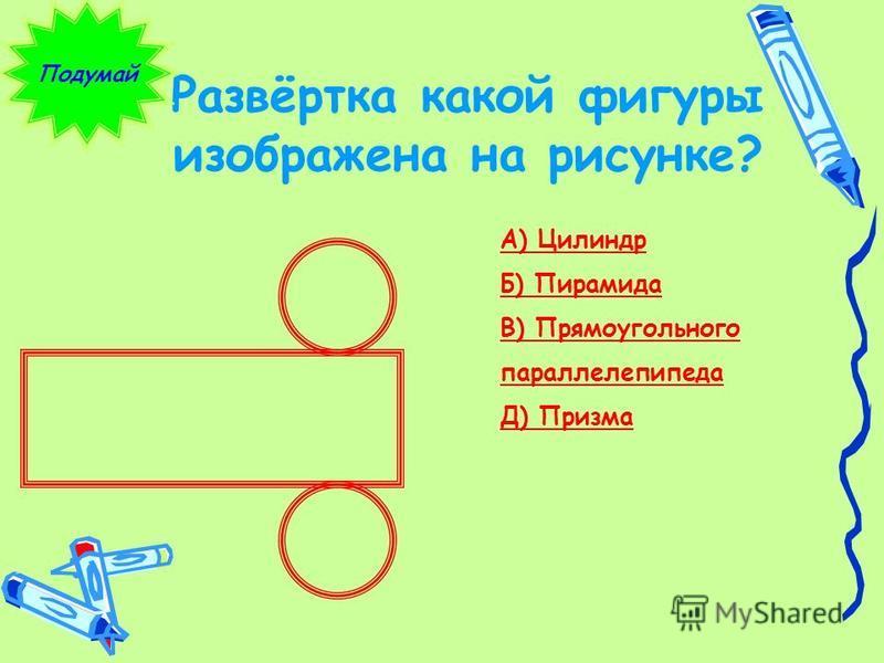 Развёртка какой фигуры изображена на рисунке? Подумай А) Цилиндр Б) Пирамида В) Прямоугольного параллелепипеда Д) Призма