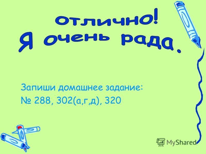 Запиши домашнее задание: 288, 302(а,г,д), 320