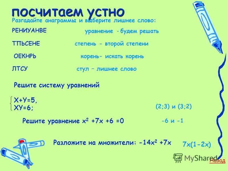 посчитаем устно посчитаем устно Разгадайте анаграммы и выберите лишнее слово: РЕНИУАНВЕ ТПЬСЕНЕ ОЕКНРЬ ЛТСУ Решите систему уравнений Х+Y=5, XY=6; Решите уравнение х 2 +7 х +6 =0 Разложите на множители: -14 х 2 +7 х Назад уравнение - будем решать степ