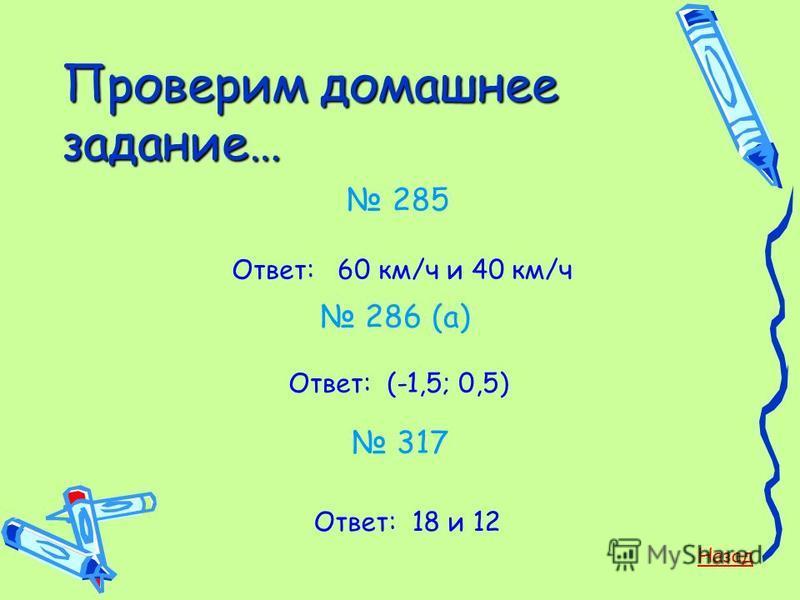 Проверим домашнее задание… 285 Ответ: 60 км/ч и 40 км/ч 286 (а) Ответ: (-1,5; 0,5) 317 Ответ: 18 и 12 Назад