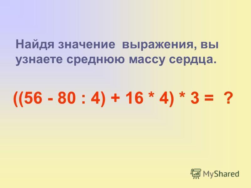 Найдя значение выражения, вы узнаете среднюю массу сердца. ((56 - 80 : 4) + 16 * 4) * 3 = ?