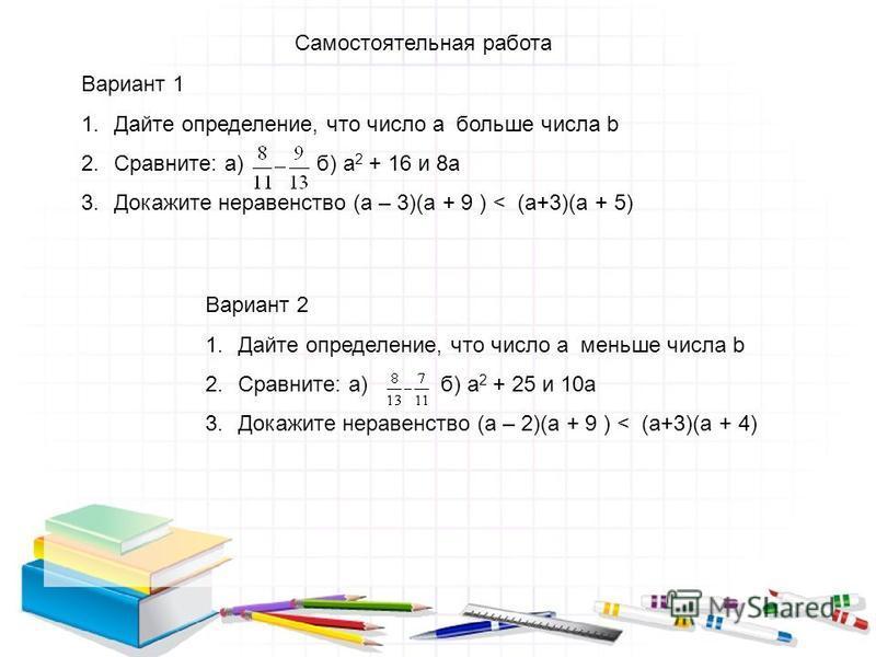 Самостоятельная работа Вариант 1 1. Дайте определение, что число a больше числа b 2.Сравните: а) б) а 2 + 16 и 8 а 3. Докажите неравенство (а – 3)(а + 9 ) < (а+3)(а + 5) Вариант 2 1. Дайте определение, что число a меньше числа b 2.Сравните: а) б) а 2