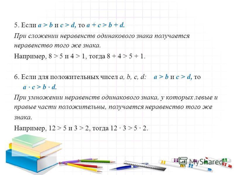 5. Если a > b и c > d, то a + c > b + d. При сложении неравенств одинакового знака получается неравенство того же знака. Например, 8 > 5 и 4 > 1, тогда 8 + 4 > 5 + 1. 6. Если для положительных чисел a, b, c, d: a > b и c > d, то a c > b d. При умноже