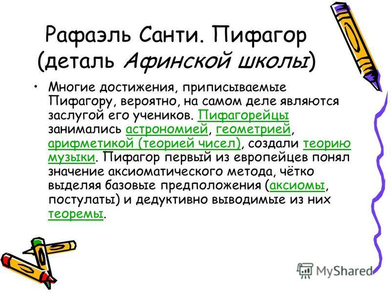Рафаэль Санти. Пифагор (деталь Афинской школы) Многие достижения, приписываемые Пифагору, вероятно, на самом деле являются заслугой его учеников. Пифагорейцы занимались астрономией, геометрией, арифметикой (теорией чисел), создали теорию музыки. Пифа