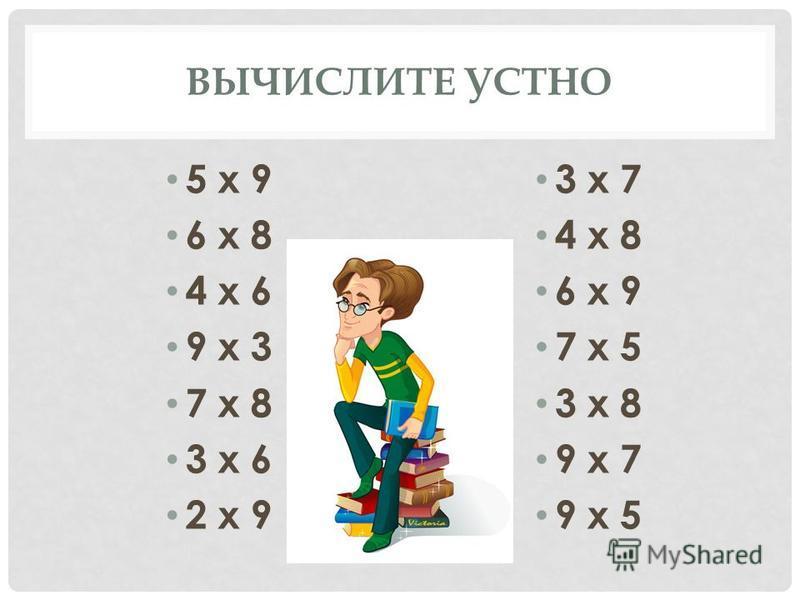 ВЫЧИСЛИТЕ УСТНО 5 х 9 6 х 8 4 х 6 9 х 3 7 х 8 3 х 6 2 х 9 3 х 7 4 х 8 6 х 9 7 х 5 3 х 8 9 х 7 9 х 5