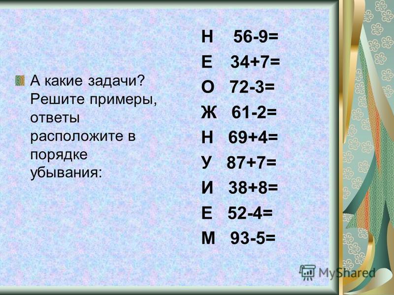 А какие задачи? Решите примеры, ответы расположите в порядке убывания: Н 56-9= Е 34+7= О 72-3= Ж 61-2= Н 69+4= У 87+7= И 38+8= Е 52-4= М 93-5=