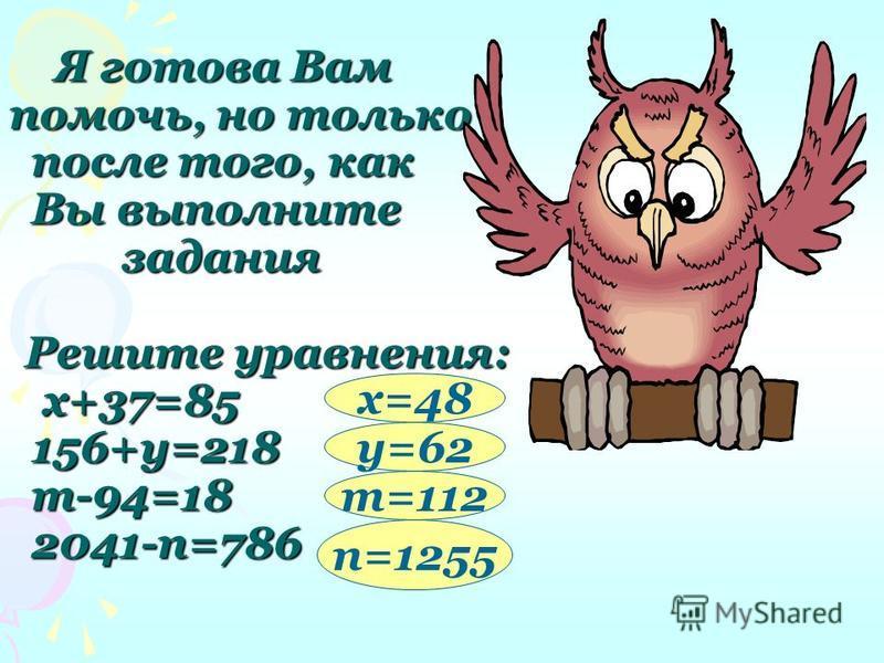 Я готова Вам помочь, но только после того, как Вы выполните задания Решите уравнения: х+37=85 156+y=218 m-94=18 2041-n=786 Я готова Вам помочь, но только после того, как Вы выполните задания Решите уравнения: х+37=85 156+y=218 m-94=18 2041-n=786 х=48