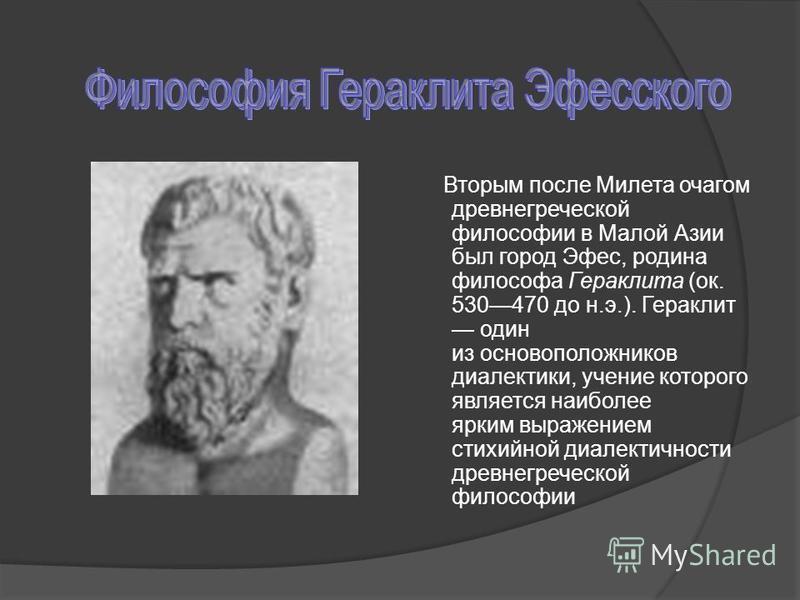 Вторым после Милета очагом древнегреческой философии в Малой Азии был город Эфес, родина философа Гераклита (ок. 530470 до н.э.). Гераклит один из основоположников диалектики, учение которого является наиболее ярким выражением стихийной диалектичност