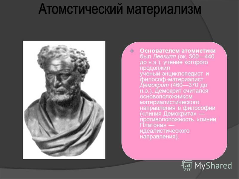 Основателем атомистики был Левкипп (ок. 500440 до н.э.), учение которого продолжил ученый-энциклопедист и философ-материалист Демокрит (460370 до н.э.). Демокрит считался основоположником материалистического направления в философии («линия Демокрита»