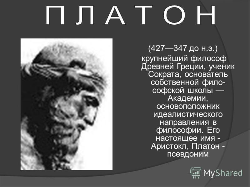 (427347 до н.э.) крупнейший философ Древней Греции, ученик Сократа, основатель собственной фило софской школы Академии, основоположник идеалистического направления в философии. Его настоящее имя - Аристокл, Платон - псевдоним