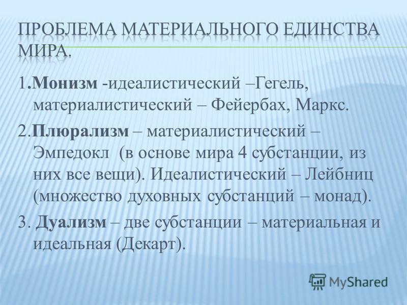 1. Монизм -идеалистический –Гегель, материалистический – Фейербах, Маркс. 2. Плюрализм – материалистический – Эмпедокл (в основе мира 4 субстанции, из них все вещи). Идеалистический – Лейбниц (множество духовных субстанций – монад). 3. Дуализм – две