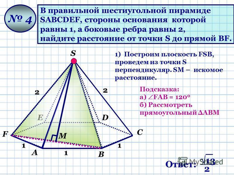 А В С DЕ F S В правильной шестиугольной пирамиде SАВСDЕF, стороны основания которой равны 1, а боковые ребра равны 2, найдите расстояние от точки S до прямой ВF. 4 1 11 2 2 М 1) Построим плоскость FSВ, проведем из точки S перпендикуляр. SМ – искомое