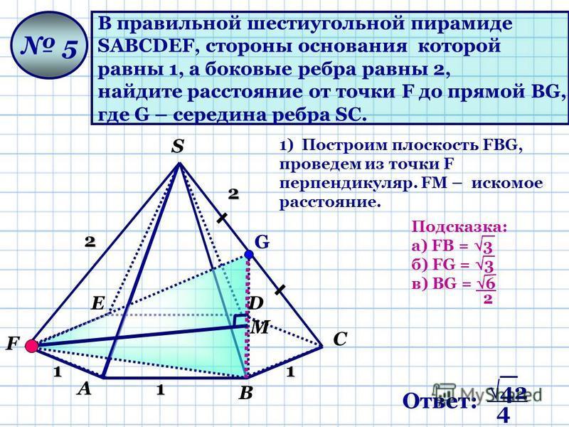 А В С DЕ F S В правильной шестиугольной пирамиде SАВСDЕF, стороны основания которой равны 1, а боковые ребра равны 2, найдите расстояние от точки F до прямой ВG, где G – середина ребра SC. 5 1 11 2 2 М 1) Построим плоскость FВG, проведем из точки F п