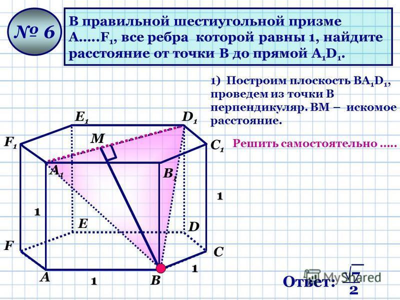 В правильной шестиугольной призме А…..F 1, все ребра которой равны 1, найдите расстояние от точки В до прямой А 1 D 1. 6 1 1 1 1 М 1) Построим плоскость ВА 1 D 1, проведем из точки В перпендикуляр. ВМ – искомое расстояние. А В С D Е F А1А1 В1В1 С1С1