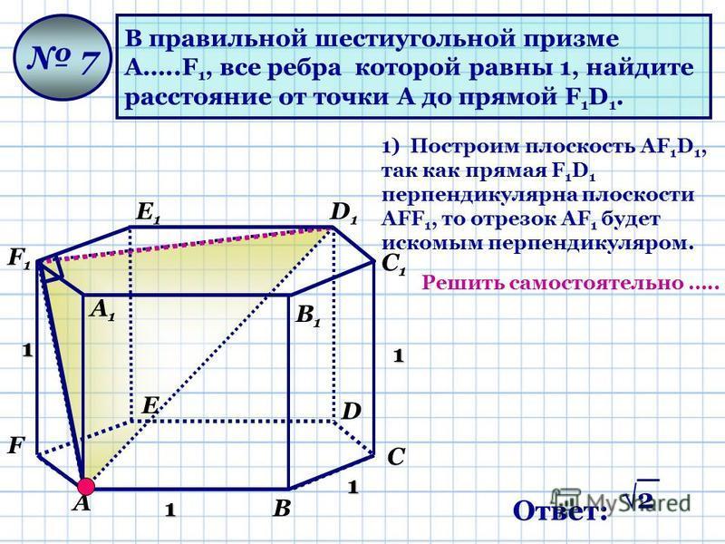 В правильной шестиугольной призме А…..F 1, все ребра которой равны 1, найдите расстояние от точки А до прямой F 1 D 1. 7 1 1 1 1 1) Построим плоскость АF 1 D 1, так как прямая F 1 D 1 перпендикулярна плоскости АFF 1, то отрезок АF 1 будет искомым пер