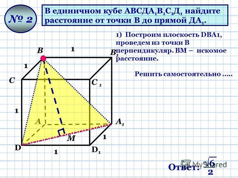 Ответ: 6 2 В единичном кубе АВСДА 1 В 1 С 1 Д 1 найдите расстояние от точки В до прямой ДА 1. А В D С D1D1 С 1 А1А1 В1В1 2 1) Построим плоскость DВA1, проведем из точки В перпендикуляр. ВМ – искомое расстояние. М Решить самостоятельно ….. 1 1 1 1 1