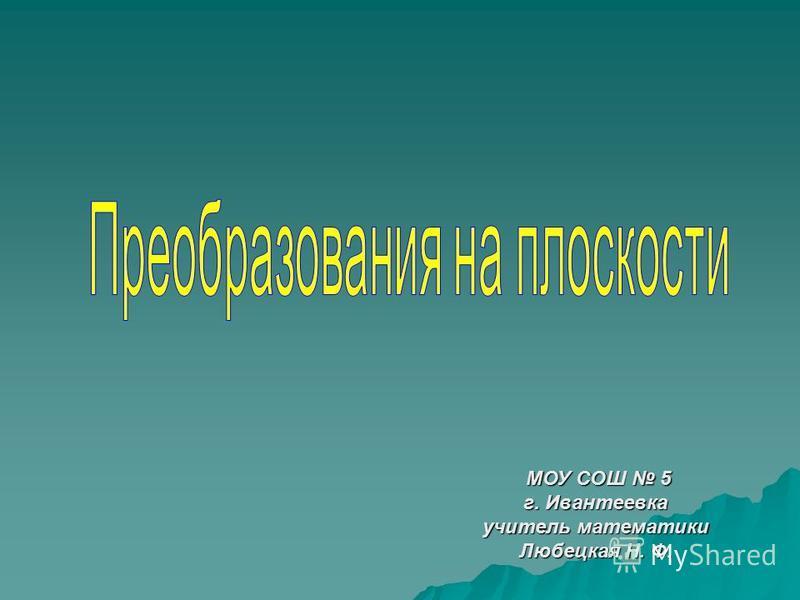 МОУ СОШ 5 г. Ивантеевка учитель математики Любецкая Н. Ф.