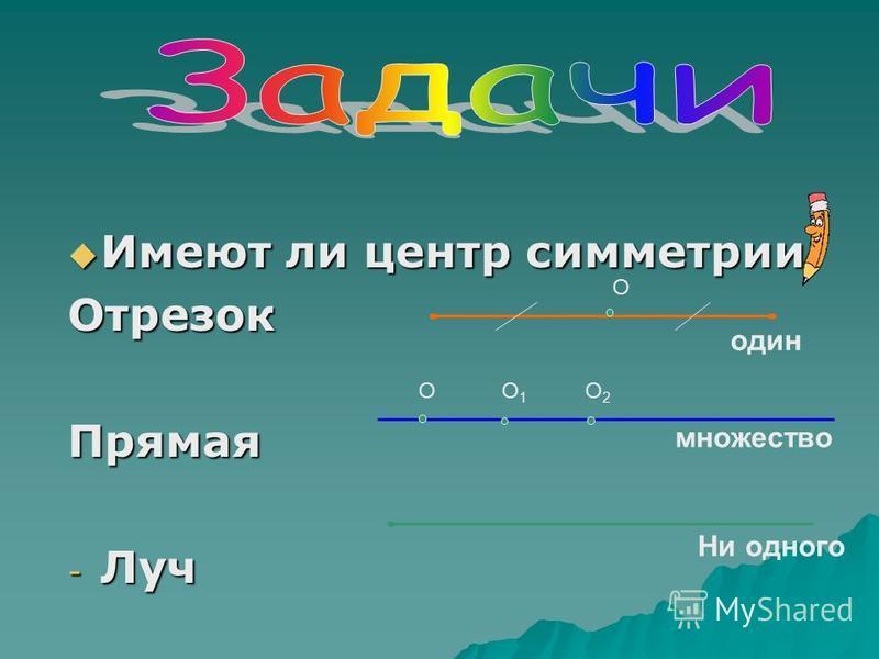 Имеют ли центр симметрии: Имеют ли центр симметрии:Отрезок Прямая - Луч О один множество Ни одного ОО1О1 О2О2