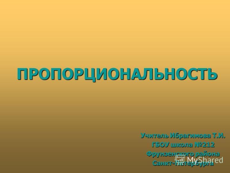 ПРОПОРЦИОНАЛЬНОСТЬ Учитель Ибрагимова Т.И. ГБОУ школа 212 Фрунзенского района Санкт-Петербурга