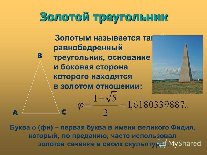 Золотой треугольник А В С Золотым называется такой равнобедренный треугольник, основание и боковая сторона которого находятся в золотом отношении: Золотой треугольник Буква (фи) – первая буква в имени великого Фидия, который, по преданию, часто испол