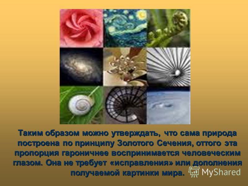 Таким образом можно утверждать, что сама природа построена по принципу Золотого Сечения, оттого эта пропорция гармоничнее воспринимается человеческим глазом. Она не требует «исправления» или дополнения получаемой картинки мира.