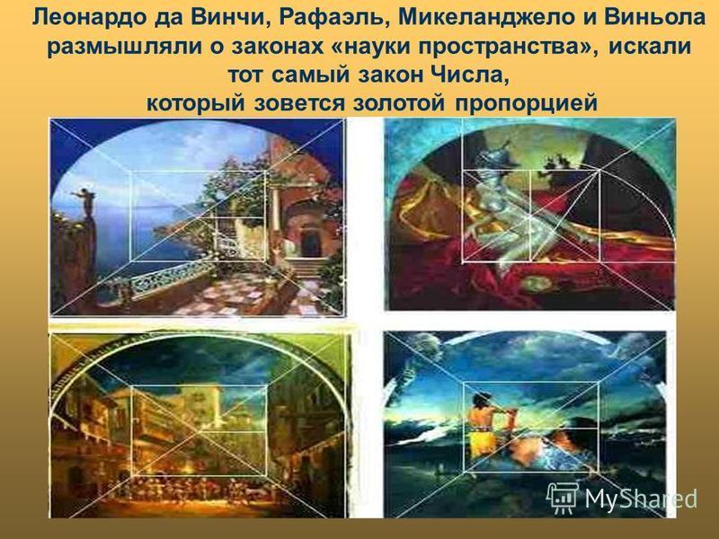 Леонардо да Винчи, Рафаэль, Микеланджело и Виньола размышляли о законах «науки пространства», искали тот самый закон Числа, который зовется золотой пропорцией