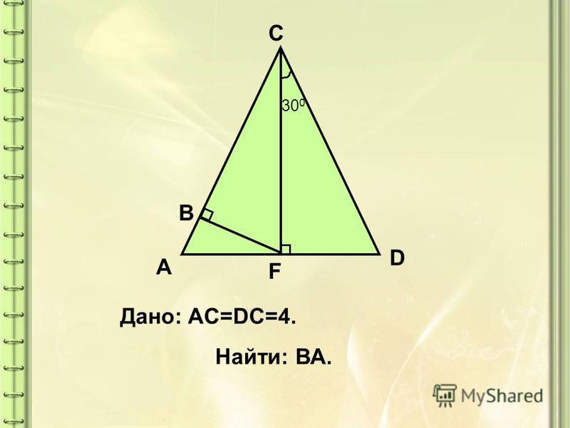 30 0 A C D F B Дано: AC=DC=4. Найти: ВА.