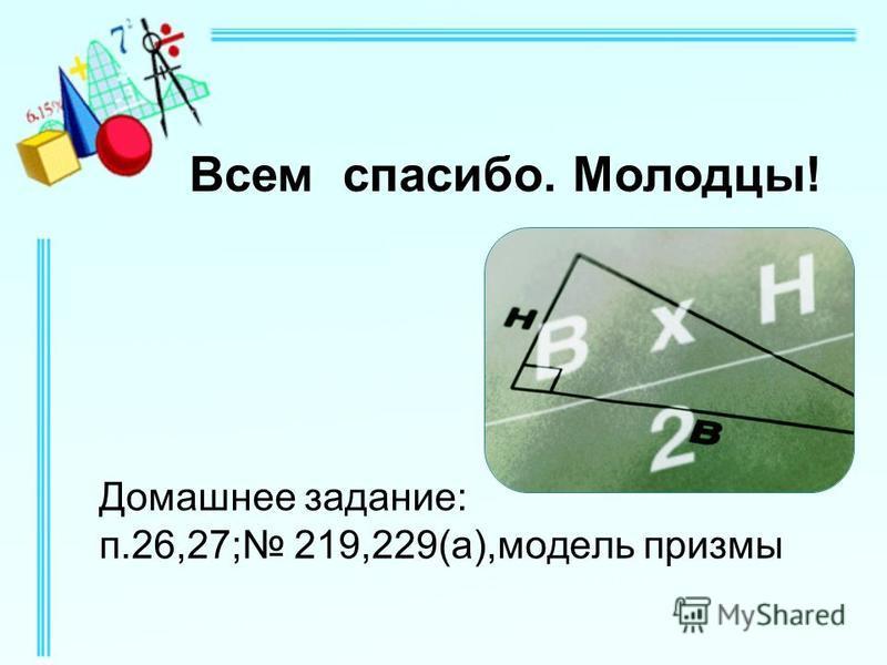Домашнее задание: п.26,27; 219,229(а),модель призмы Всем спасибо. Молодцы!