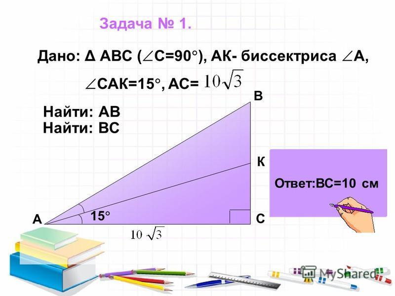 Найти: АВ Найти: ВС 15 К А С В Дано: Δ АВС ( С=90 ), АК- биссектриса А, САК=15, АС= Ответ:АВ=20 см Ответ:ВС=10 см Задача 1.