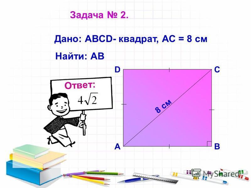 8 см СD АВ Дано: АВСD- квадрат, АС = 8 см Найти: АВ Ответ: Задача 2.