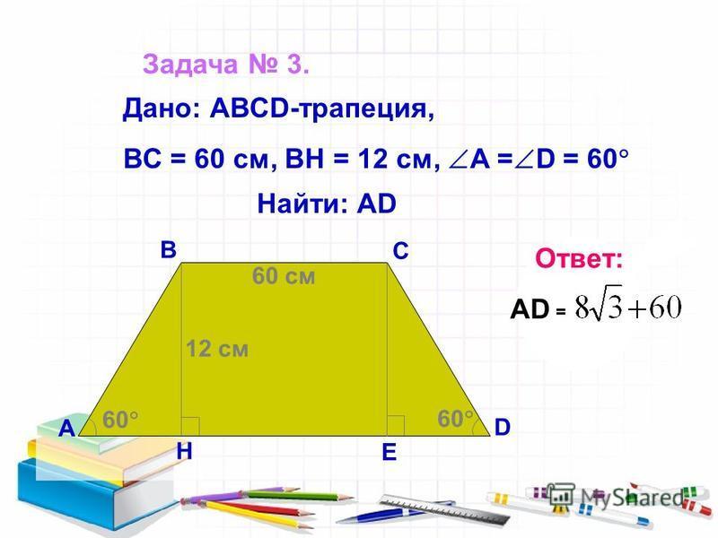 Задача 3. А В С D H E 60 12 см 60 см Найти: AD Дано: АВСD-трапеция, ВС = 60 см, ВН = 12 см, А = D = 60 Ответ: AD =