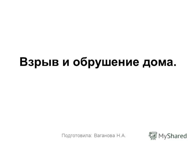 Взрыв и обрушение дома. Подготовила: Ваганова Н.А.